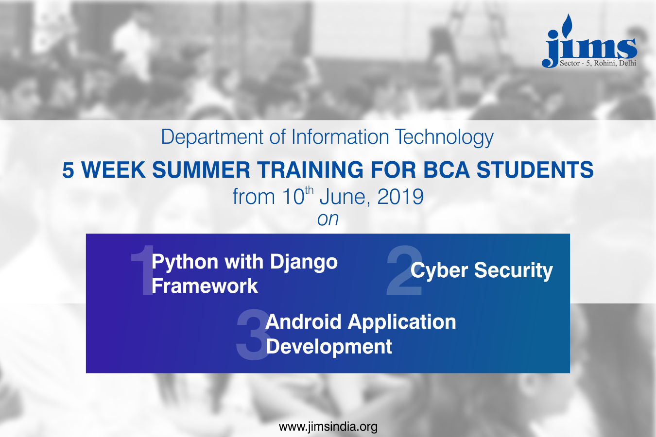 IT Department of JIMS Rohini is organizing 5 Week Summer Training for its BCA Students from June 10, 2019, on Python with Django Framework, Cyber Security and Android Application Development.